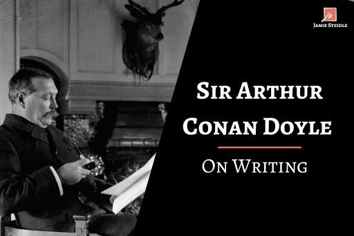 Sir Arthur Conan Doyle is most known for creating the famous detective Sherlock Holmes. Here's Sir Arthur Conan Doyle on writing.
